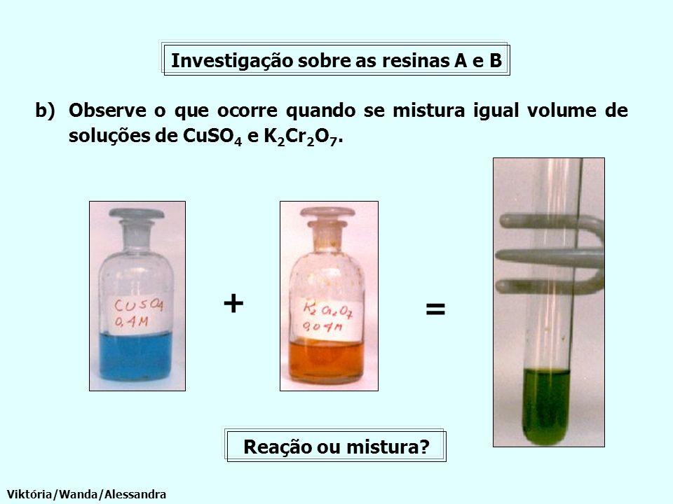 Investigação sobre as resinas A e B b)Observe o que ocorre quando se mistura igual volume de soluções de CuSO 4 e K 2 Cr 2 O 7. Viktória/Wanda/Alessan