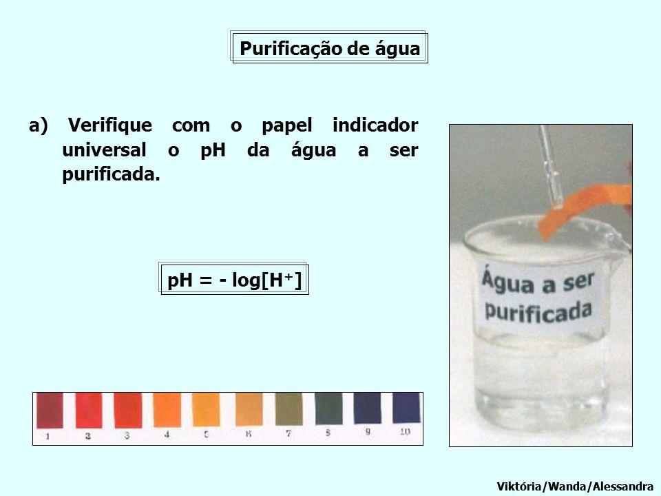 Purificação de água a) Verifique com o papel indicador universal o pH da água a ser purificada. Viktória/Wanda/Alessandra pH = - log[H + ]