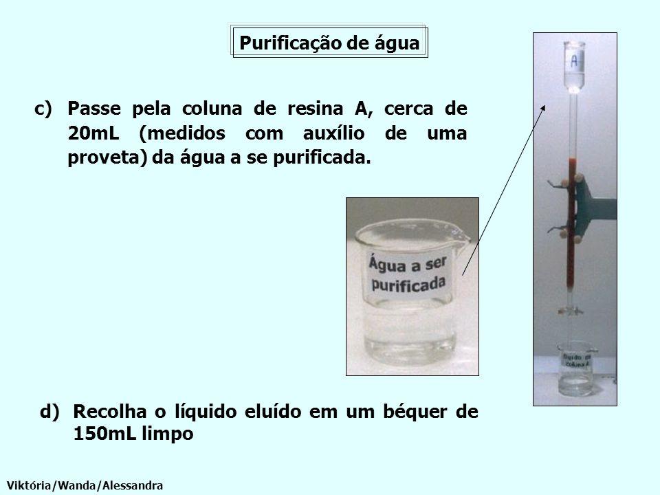 Purificação de água c)Passe pela coluna de resina A, cerca de 20mL (medidos com auxílio de uma proveta) da água a se purificada. Viktória/Wanda/Alessa