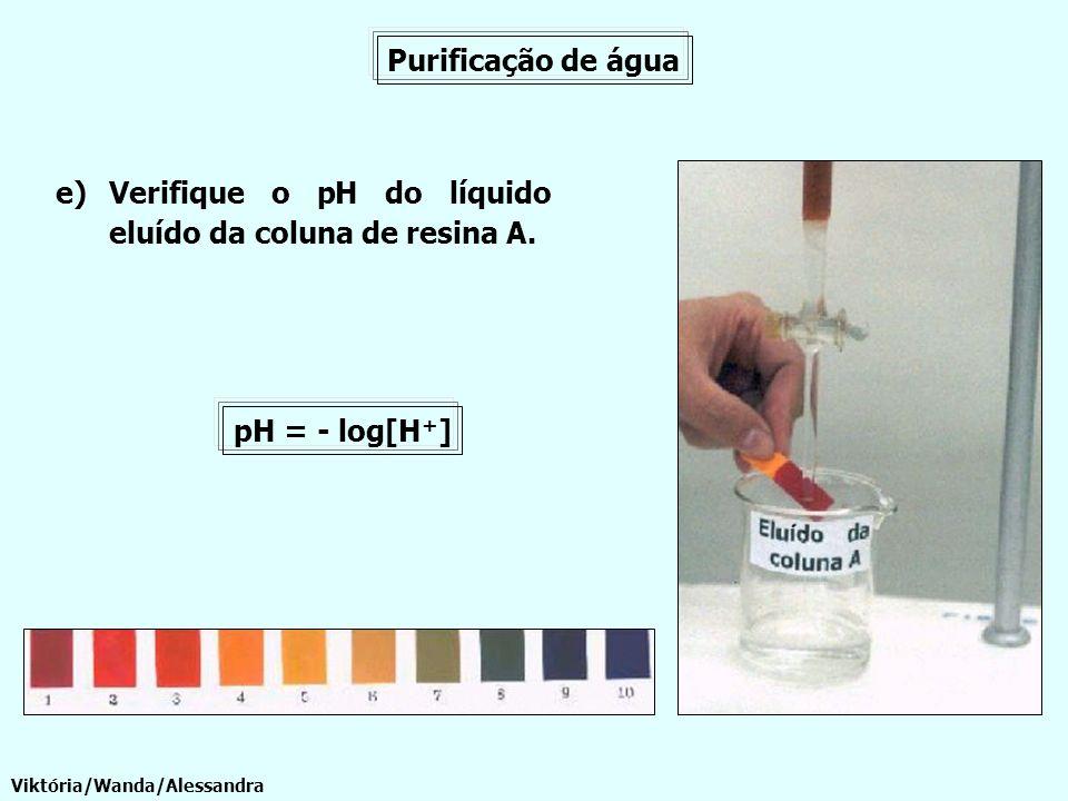 Purificação de água e)Verifique o pH do líquido eluído da coluna de resina A. Viktória/Wanda/Alessandra pH = - log[H + ]
