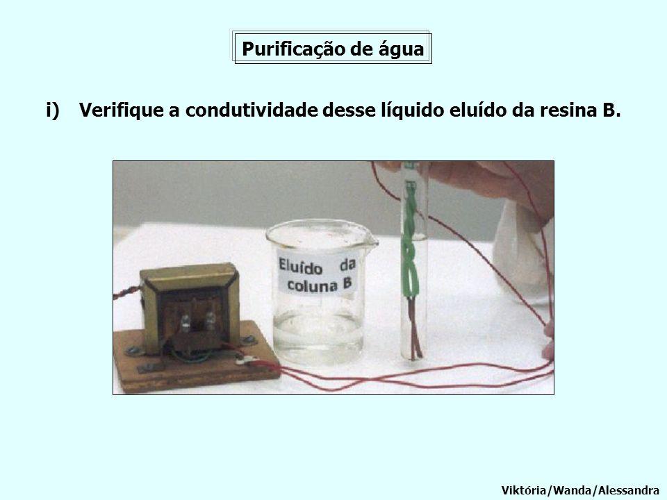 Purificação de água Viktória/Wanda/Alessandra i)Verifique a condutividade desse líquido eluído da resina B.