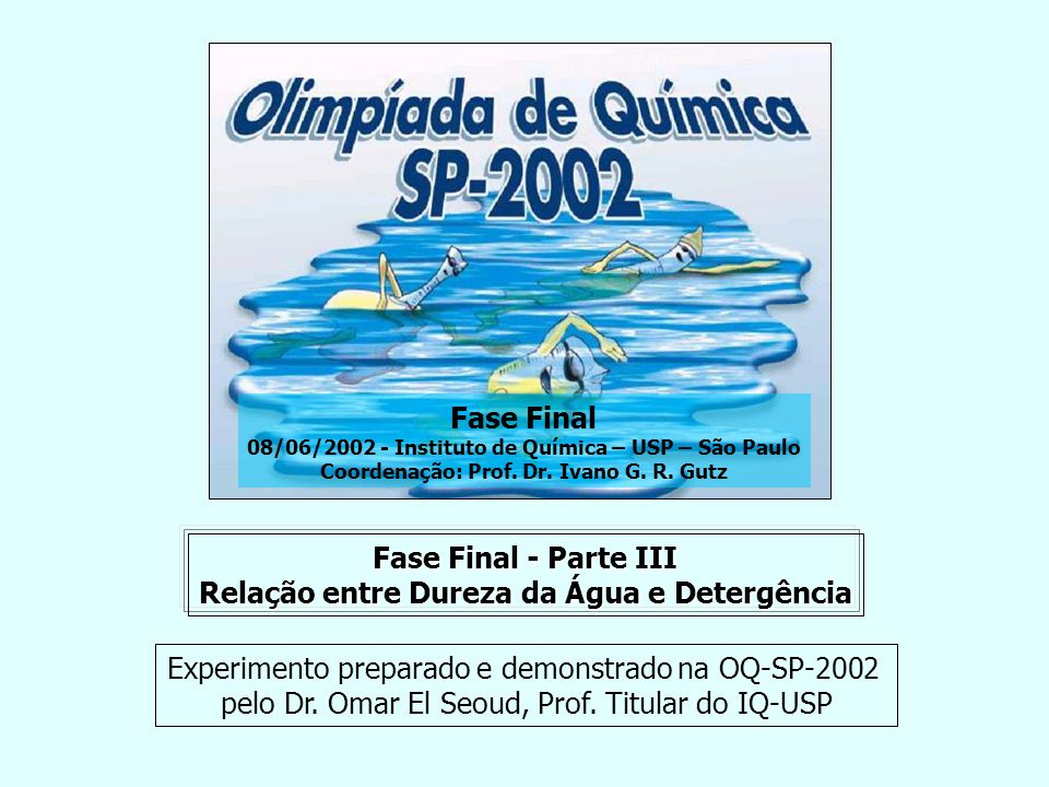 Fase Final - Parte III Relação entre Dureza da Água e Detergência Fase Final 08/06/2002 - Instituto de Química – USP – São Paulo Coordenação: Prof. Dr