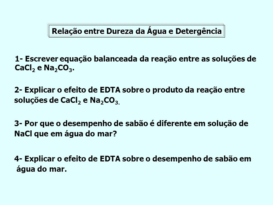 Relação entre Dureza da Água e Detergência 1- Escrever equação balanceada da reação entre as soluções de CaCl 2 e Na 2 CO 3. 2- Explicar o efeito de E