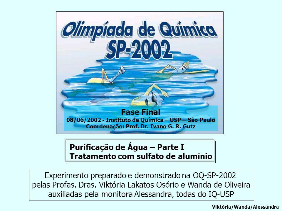 Purificação de Água – Parte I Tratamento com sulfato de alumínio Viktória/Wanda/Alessandra Experimento preparado e demonstrado na OQ-SP-2002 pelas Pro