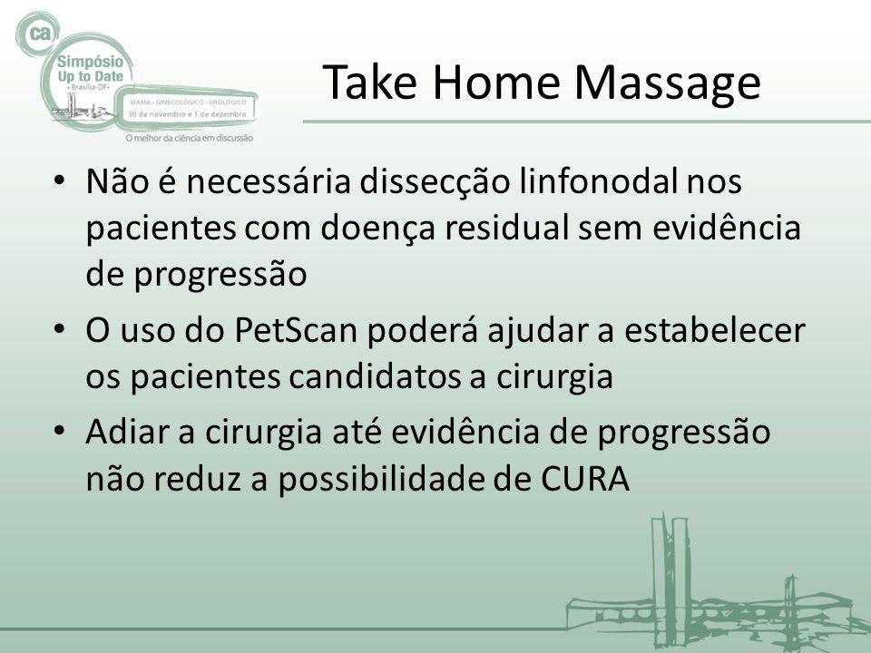 Take Home Massage Não é necessária dissecção linfonodal nos pacientes com doença residual sem evidência de progressão O uso do PetScan poderá ajudar a