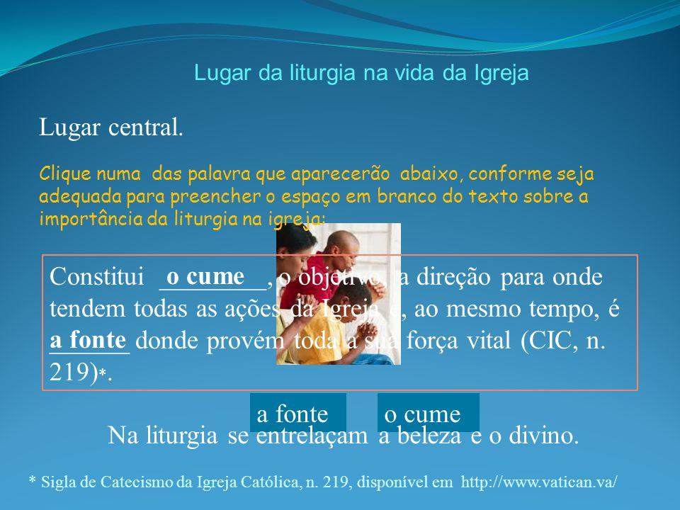 Lugar da liturgia na vida da Igreja Lugar central. * Sigla de Catecismo da Igreja Católica, n. 219, disponível em http://www.vatican.va/ Constitui ___