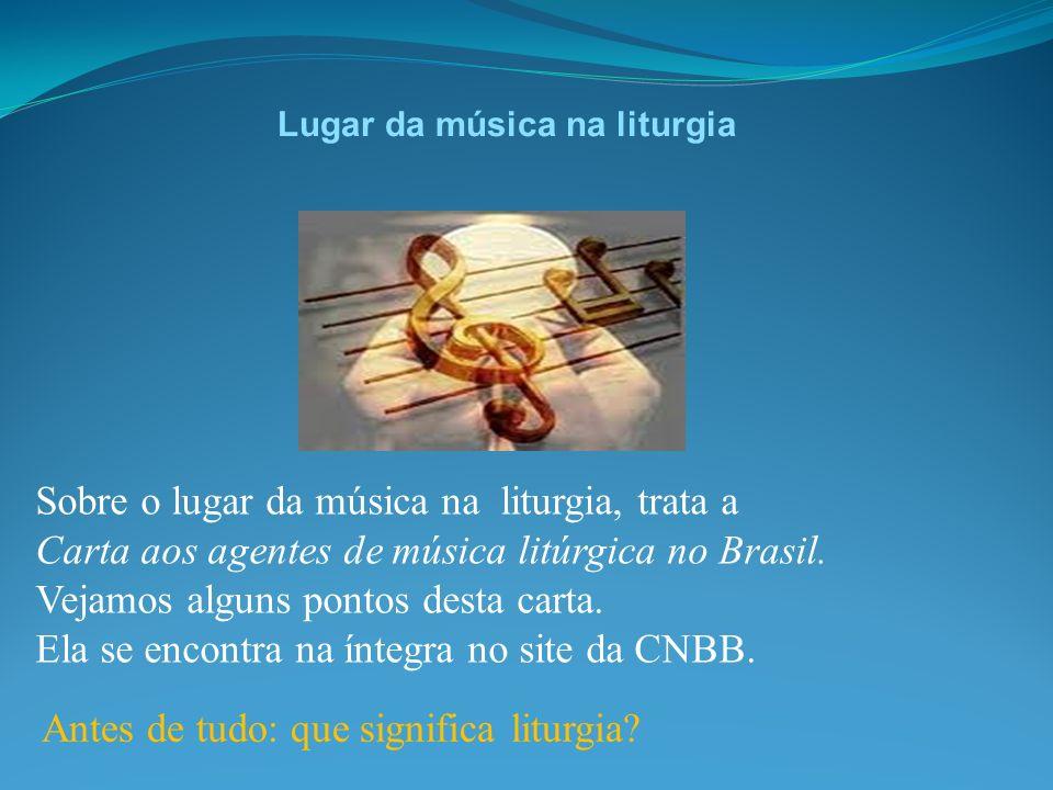 Lugar da música na liturgia Sobre o lugar da música na liturgia, trata a Carta aos agentes de música litúrgica no Brasil. Vejamos alguns pontos desta