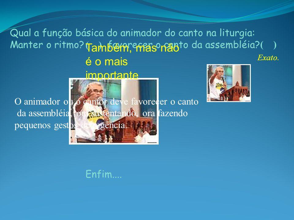 Qual a função básica do animador do canto na liturgia: Manter o ritmo? favorecer o canto da assembléia? O animador ou o cantor deve favorecer o canto