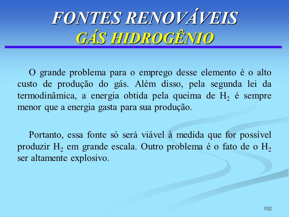 102 FONTES RENOVÁVEIS GÁS HIDROGÊNIO O grande problema para o emprego desse elemento é o alto custo de produção do gás. Além disso, pela segunda lei d
