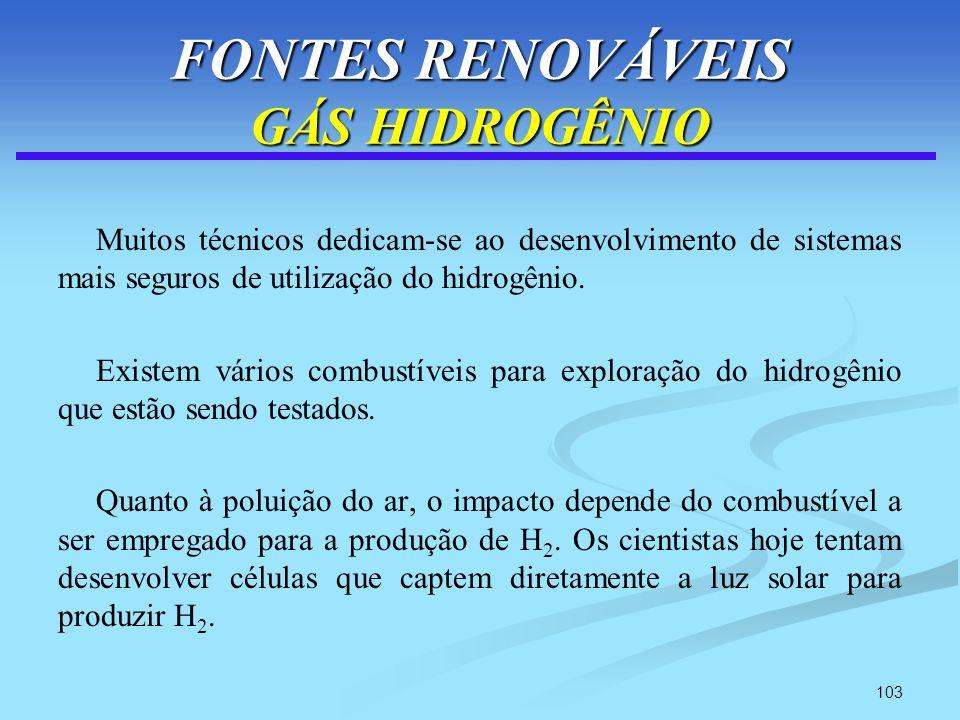 103 FONTES RENOVÁVEIS GÁS HIDROGÊNIO Muitos técnicos dedicam-se ao desenvolvimento de sistemas mais seguros de utilização do hidrogênio. Existem vário