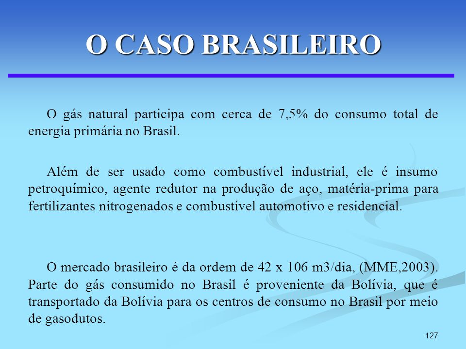 127 O CASO BRASILEIRO O gás natural participa com cerca de 7,5% do consumo total de energia primária no Brasil. Além de ser usado como combustível ind