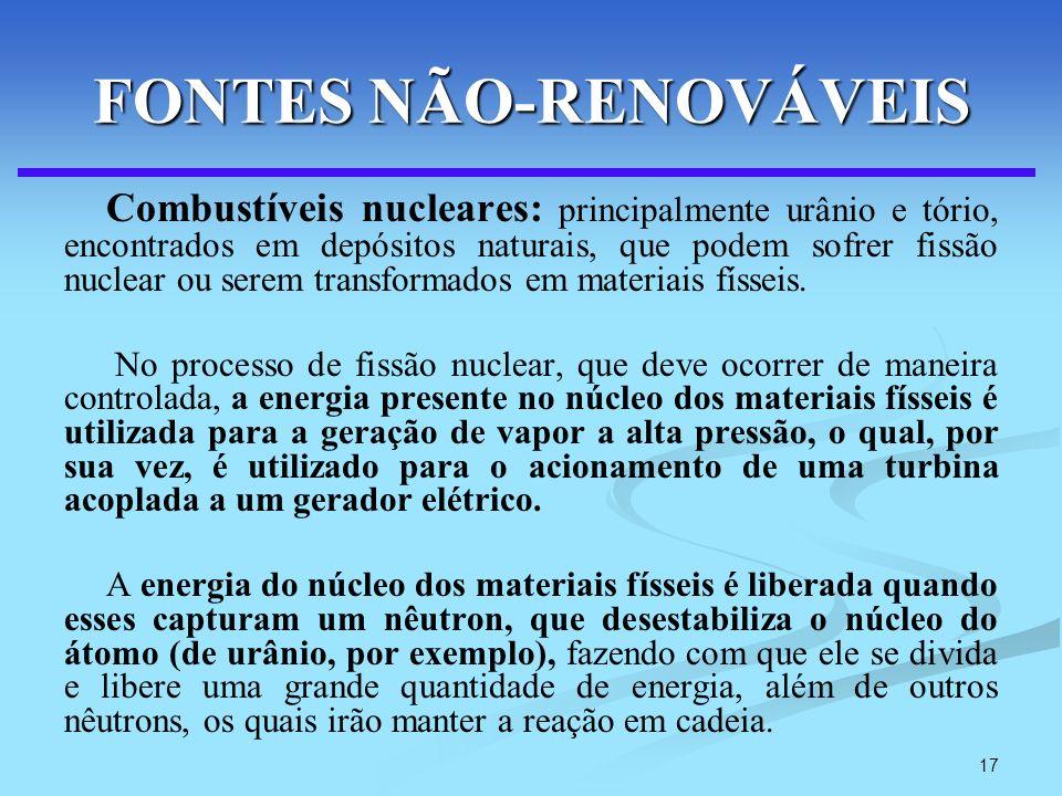 17 FONTES NÃO-RENOVÁVEIS Combustíveis nucleares: principalmente urânio e tório, encontrados em depósitos naturais, que podem sofrer fissão nuclear ou