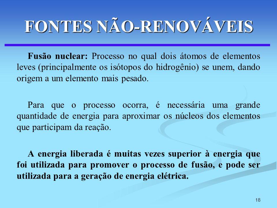 18 FONTES NÃO-RENOVÁVEIS Fusão nuclear: Processo no qual dois átomos de elementos leves (principalmente os isótopos do hidrogênio) se unem, dando orig