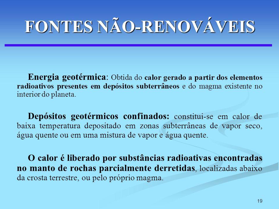 19 FONTES NÃO-RENOVÁVEIS Energia geotérmica: Obtida do calor gerado a partir dos elementos radioativos presentes em depósitos subterrâneos e do magma