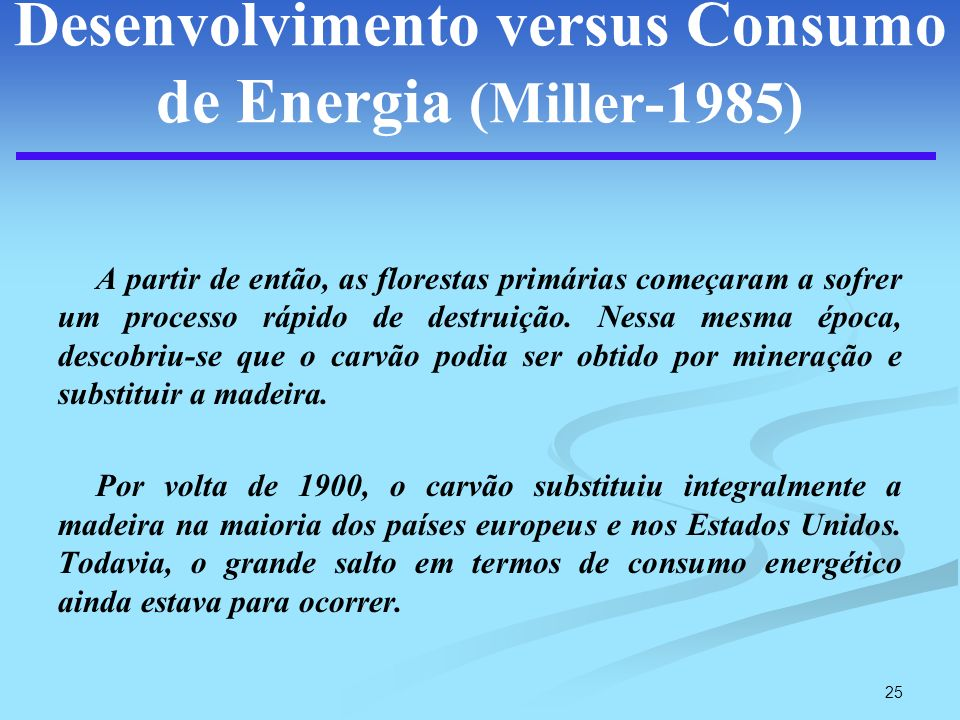 25 Desenvolvimento versus Consumo de Energia (Miller-1985) A partir de então, as florestas primárias começaram a sofrer um processo rápido de destruiç
