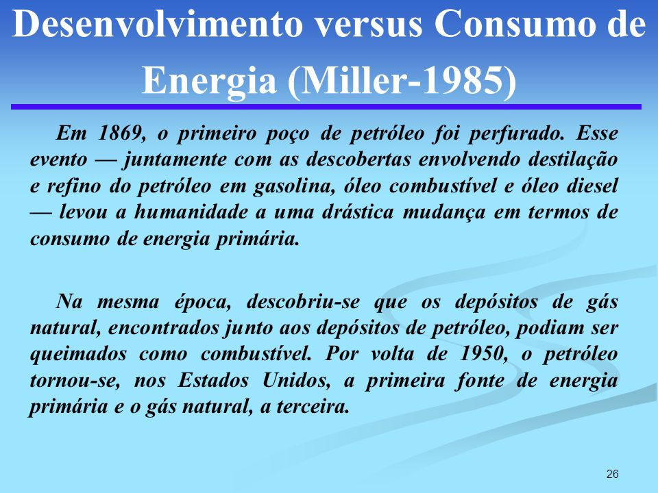 26 Desenvolvimento versus Consumo de Energia (Miller-1985) Em 1869, o primeiro poço de petróleo foi perfurado. Esse evento juntamente com as descobert