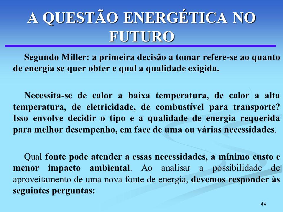 44 A QUESTÃO ENERGÉTICA NO FUTURO Segundo Miller: a primeira decisão a tomar refere-se ao quanto de energia se quer obter e qual a qualidade exigida.