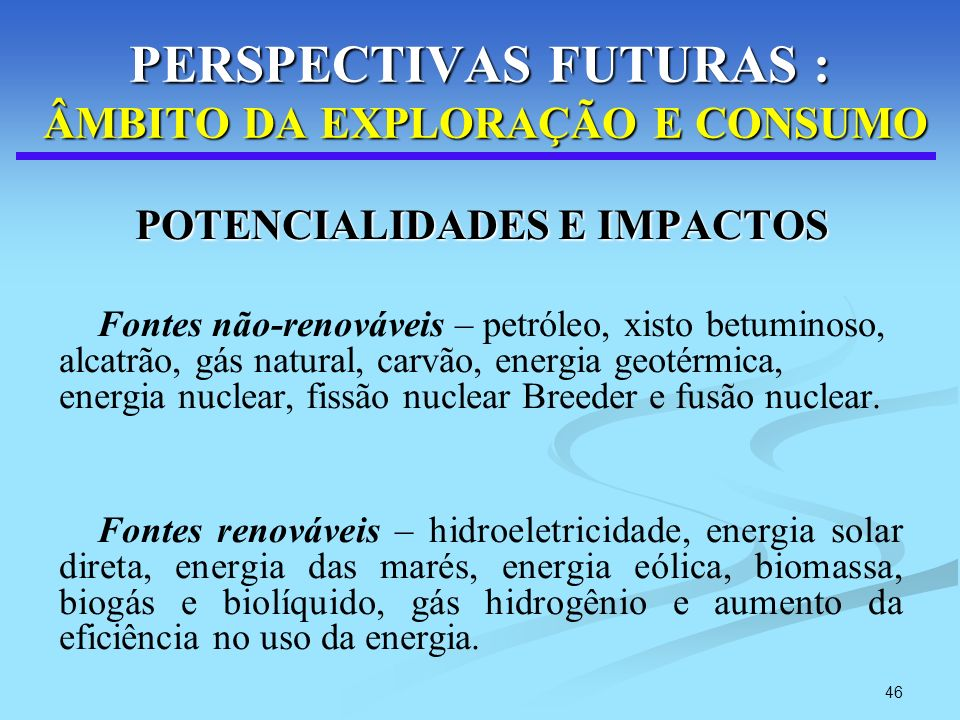 46 PERSPECTIVAS FUTURAS : ÂMBITO DA EXPLORAÇÃO E CONSUMO POTENCIALIDADES E IMPACTOS POTENCIALIDADES E IMPACTOS Fontes não-renováveis – petróleo, xisto