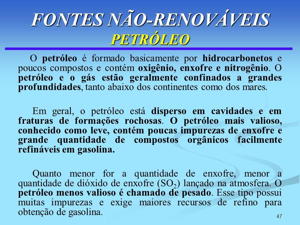 47 FONTES NÃO-RENOVÁVEIS PETRÓLEO O petróleo é formado basicamente por hidrocarbonetos e poucos compostos e contém oxigênio, enxofre e nitrogênio. O p