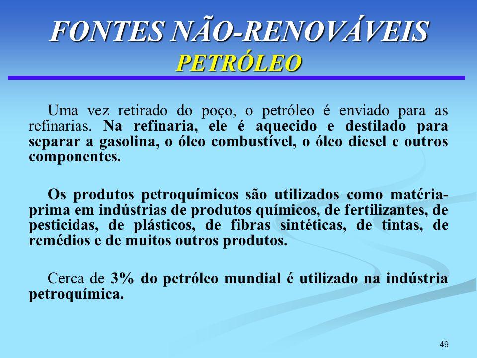 49 FONTES NÃO-RENOVÁVEIS PETRÓLEO Uma vez retirado do poço, o petróleo é enviado para as refinarias. Na refinaria, ele é aquecido e destilado para sep