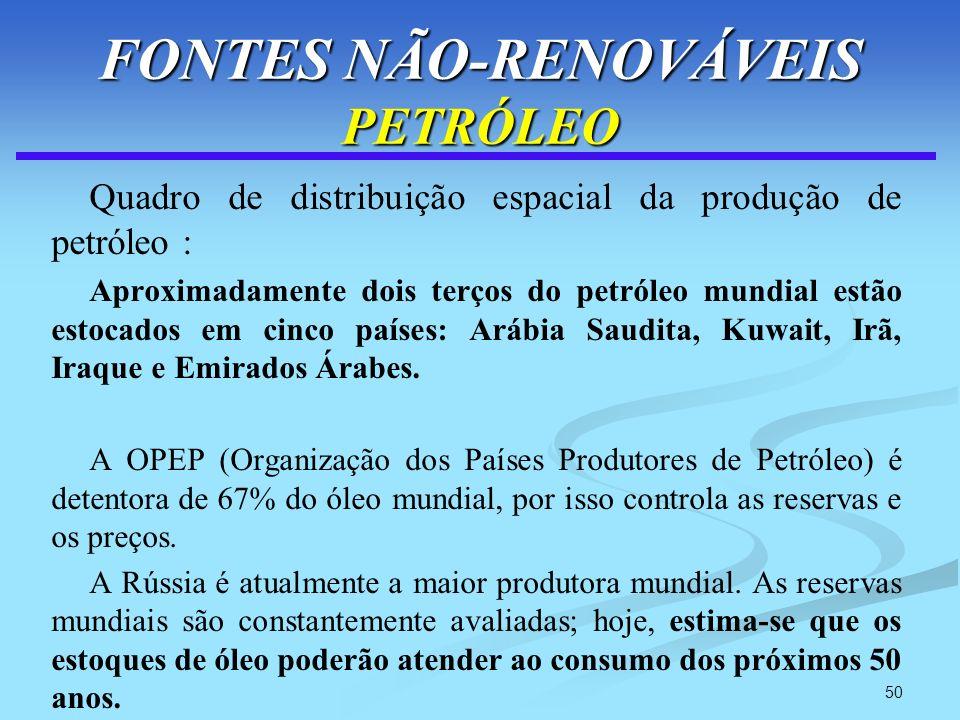 50 FONTES NÃO-RENOVÁVEIS PETRÓLEO Quadro de distribuição espacial da produção de petróleo : Aproximadamente dois terços do petróleo mundial estão esto