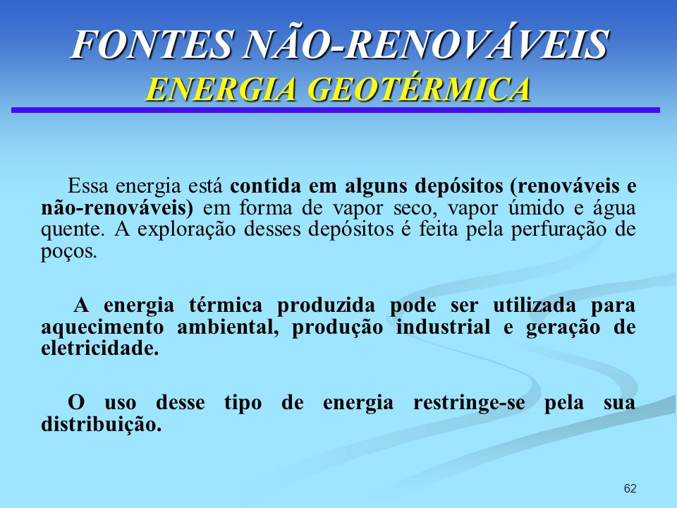 62 FONTES NÃO-RENOVÁVEIS ENERGIA GEOTÉRMICA Essa energia está contida em alguns depósitos (renováveis e não-renováveis) em forma de vapor seco, vapor