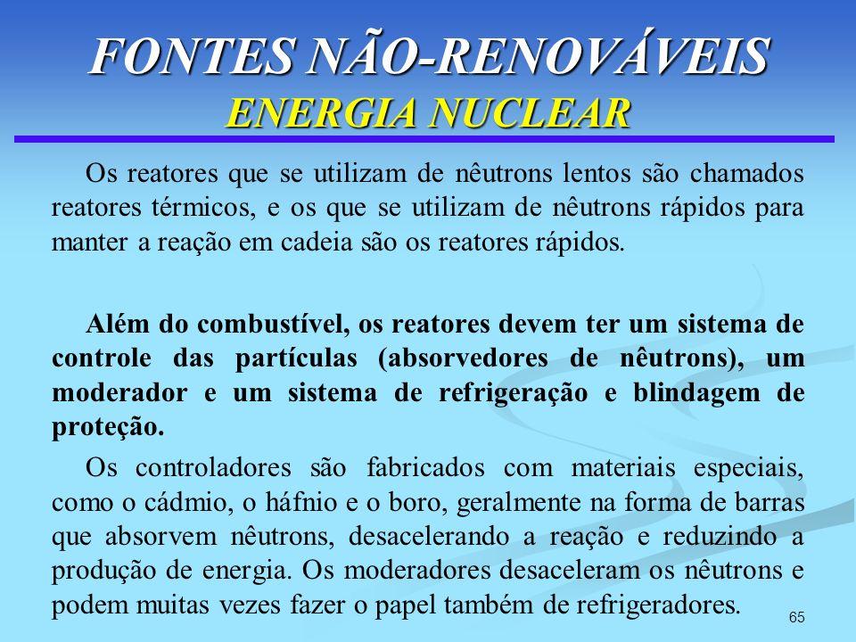 65 FONTES NÃO-RENOVÁVEIS ENERGIA NUCLEAR Os reatores que se utilizam de nêutrons lentos são chamados reatores térmicos, e os que se utilizam de nêutro