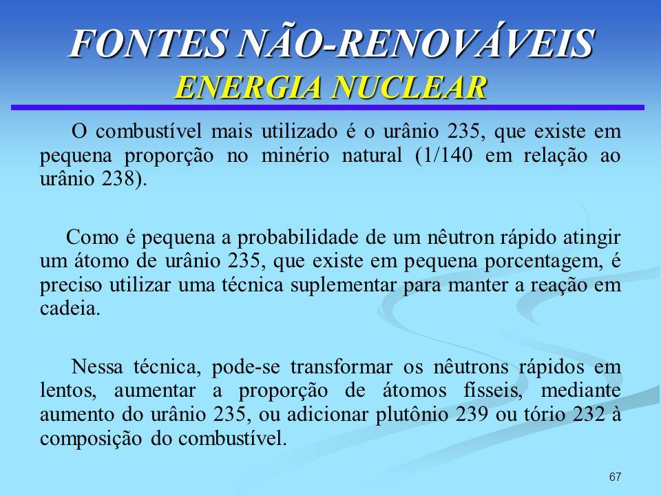 67 FONTES NÃO-RENOVÁVEIS ENERGIA NUCLEAR O combustível mais utilizado é o urânio 235, que existe em pequena proporção no minério natural (1/140 em rel