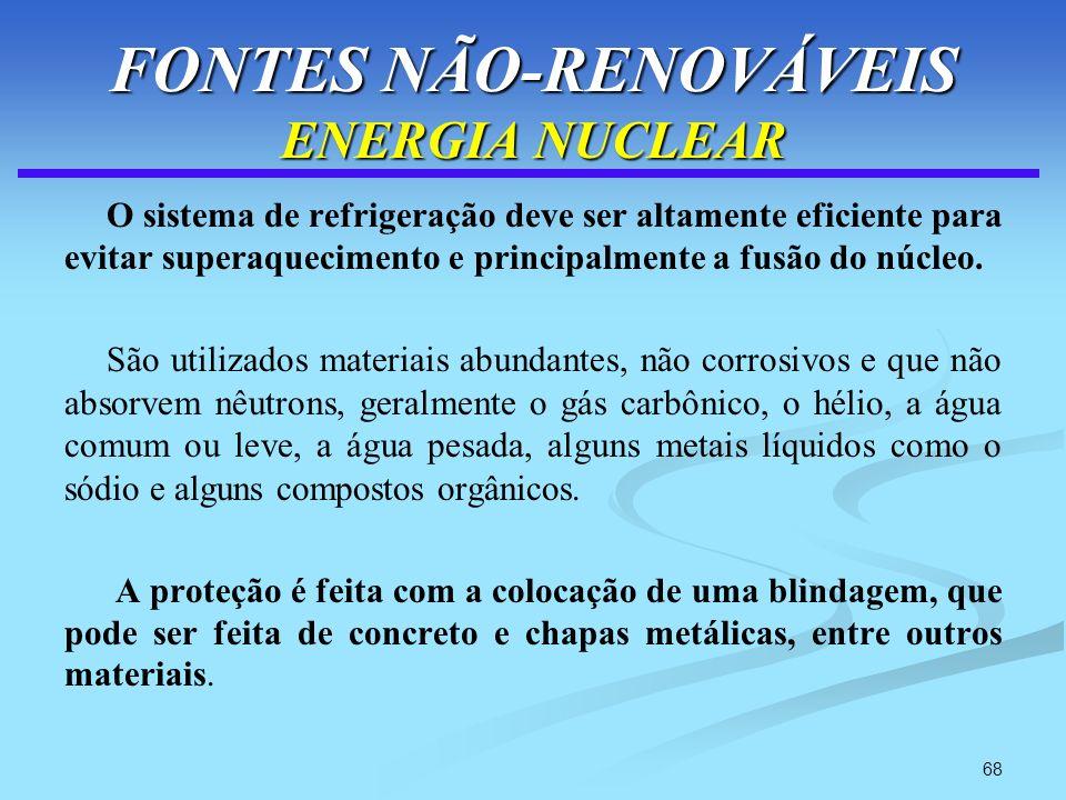 68 FONTES NÃO-RENOVÁVEIS ENERGIA NUCLEAR O sistema de refrigeração deve ser altamente eficiente para evitar superaquecimento e principalmente a fusão