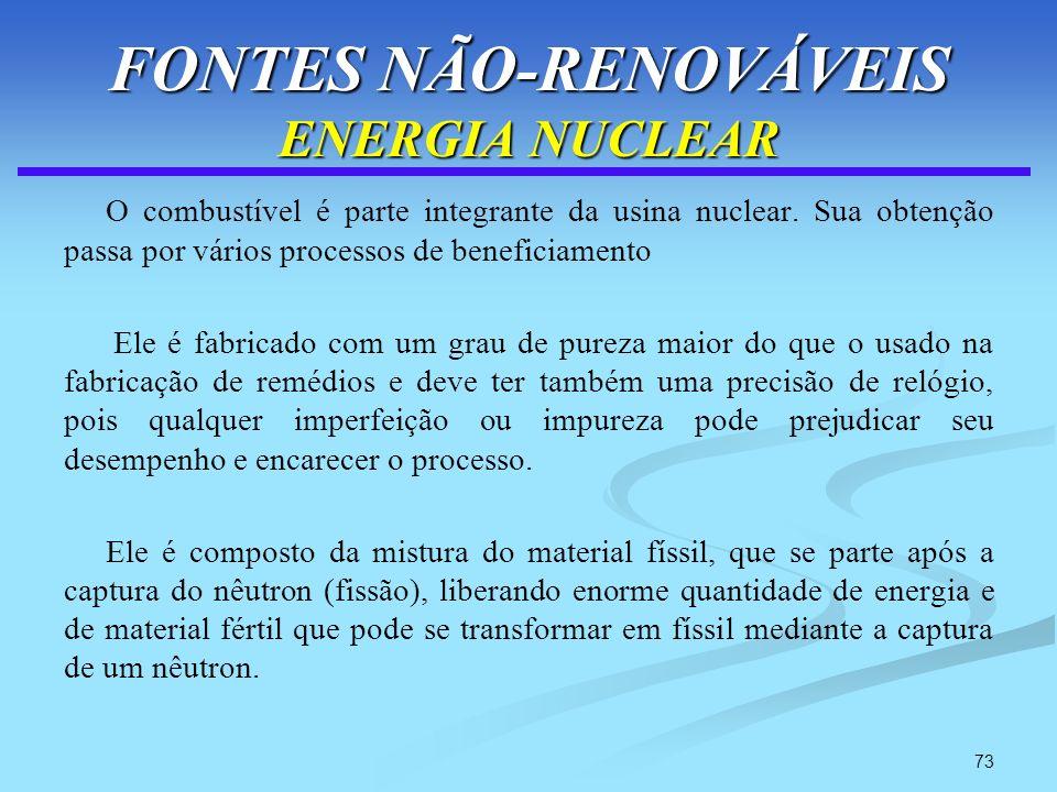 73 FONTES NÃO-RENOVÁVEIS ENERGIA NUCLEAR O combustível é parte integrante da usina nuclear. Sua obtenção passa por vários processos de beneficiamento