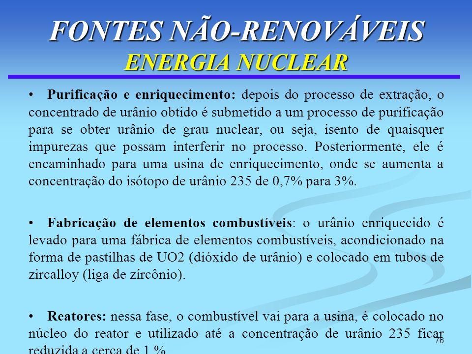 76 FONTES NÃO-RENOVÁVEIS ENERGIA NUCLEAR Purificação e enriquecimento: depois do processo de extração, o concentrado de urânio obtido é submetido a um
