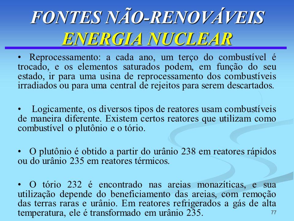 77 FONTES NÃO-RENOVÁVEIS ENERGIA NUCLEAR Reprocessamento: a cada ano, um terço do combustível é trocado, e os elementos saturados podem, em função do