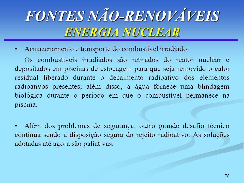 78 FONTES NÃO-RENOVÁVEIS ENERGIA NUCLEAR Armazenamento e transporte do combustível irradiado: Os combustíveis irradiados são retirados do reator nucle