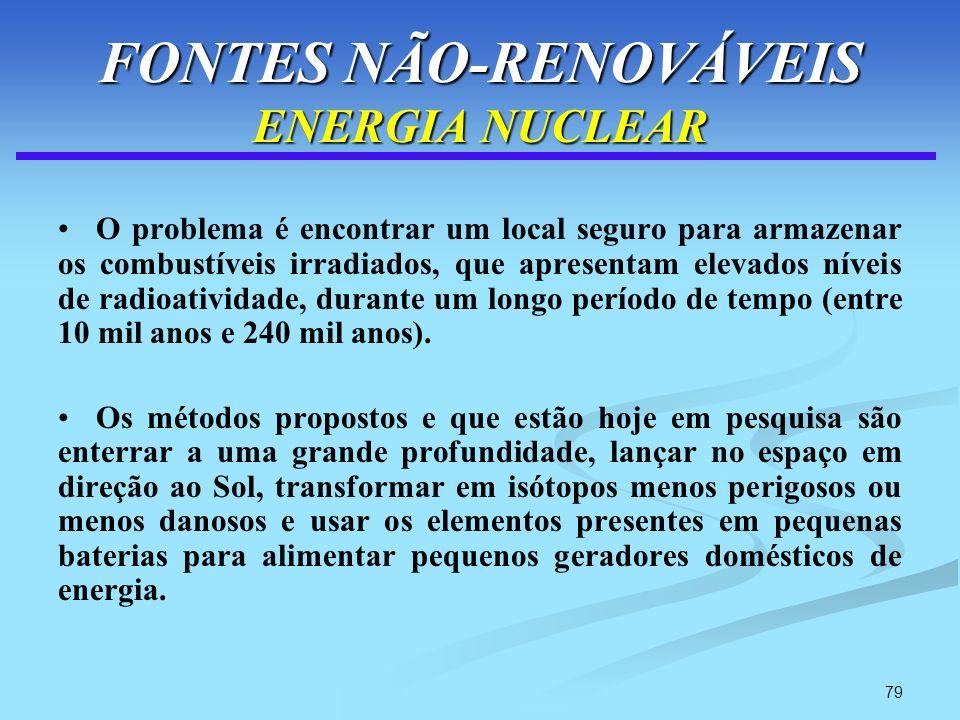 79 FONTES NÃO-RENOVÁVEIS ENERGIA NUCLEAR O problema é encontrar um local seguro para armazenar os combustíveis irradiados, que apresentam elevados nív