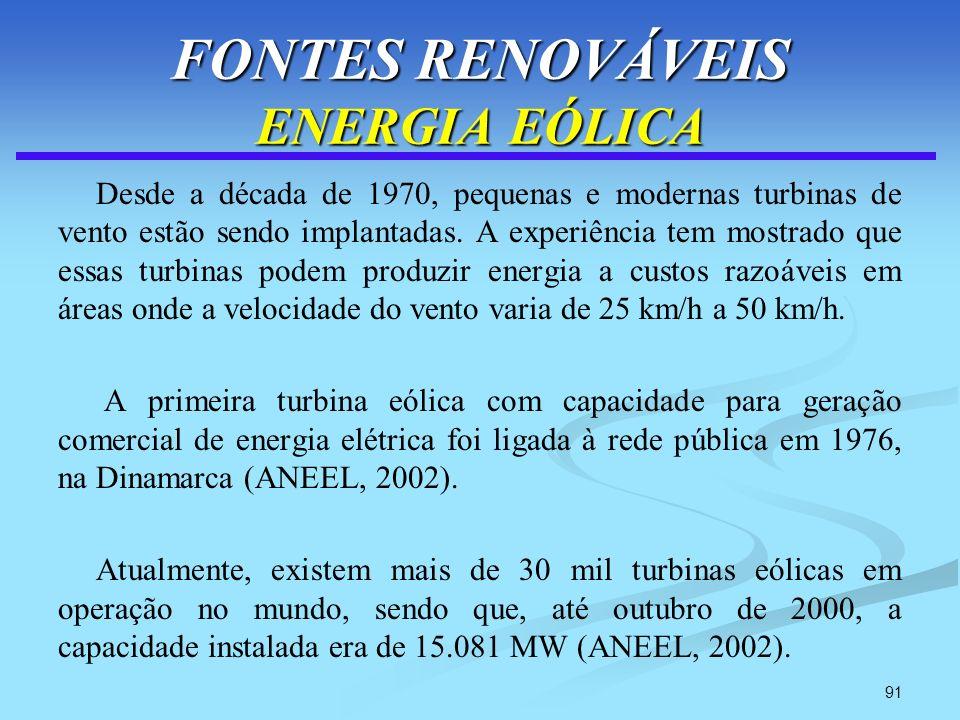 91 FONTES RENOVÁVEIS ENERGIA EÓLICA Desde a década de 1970, pequenas e modernas turbinas de vento estão sendo implantadas. A experiência tem mostrado