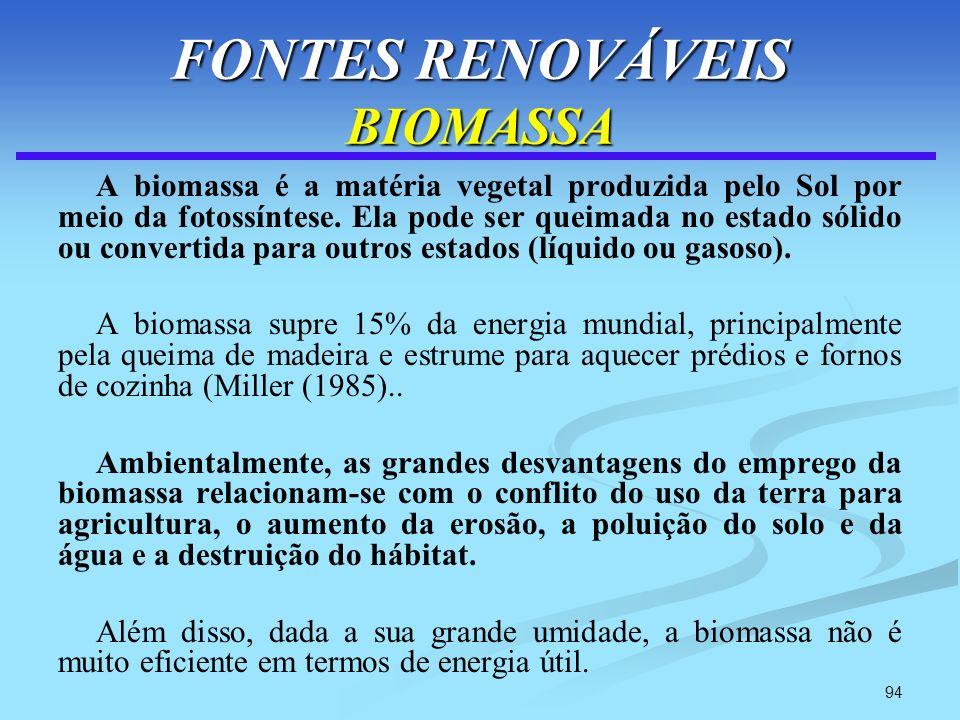 94 FONTES RENOVÁVEIS BIOMASSA A biomassa é a matéria vegetal produzida pelo Sol por meio da fotossíntese. Ela pode ser queimada no estado sólido ou co