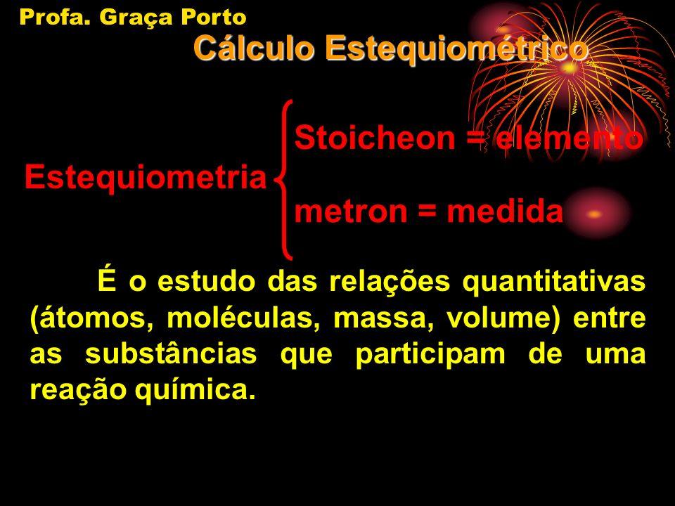 Estequiometria É o estudo das relações quantitativas (átomos, moléculas, massa, volume) entre as substâncias que participam de uma reação química.