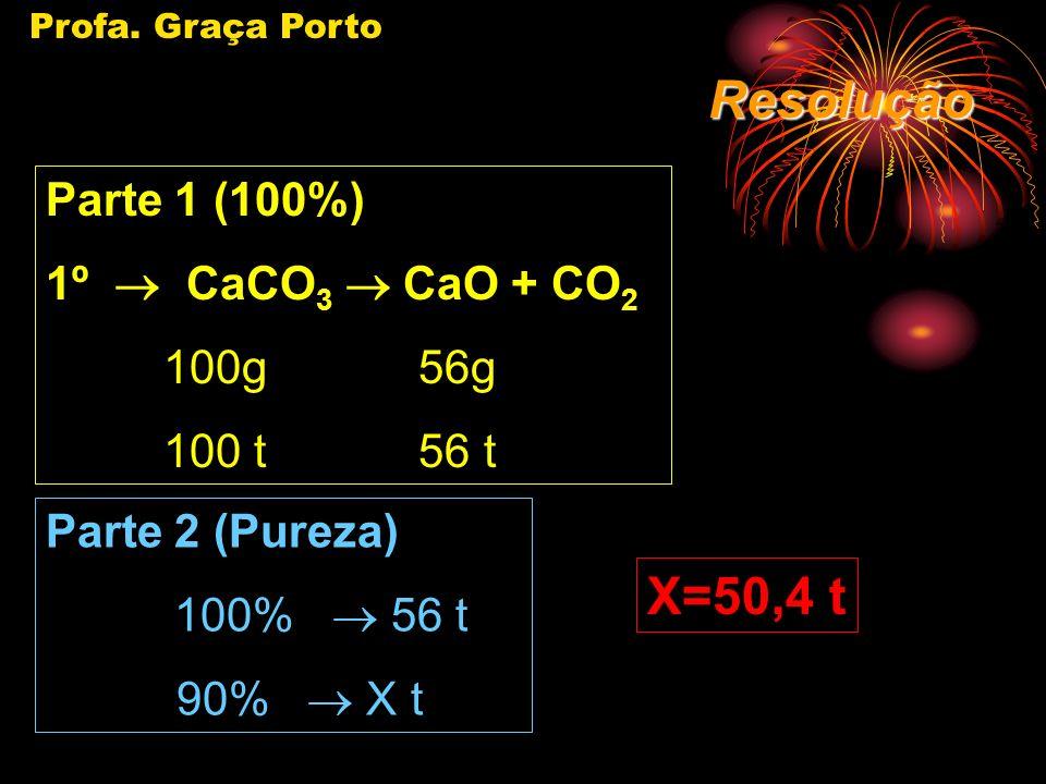 Profa. Graça Porto EX.: (U.E. MARINGÁ/SP/96) - A decomposição térmica do CaCO 3, se dá de acordo com a equação. Quantas toneladas de óxido de cálcio s