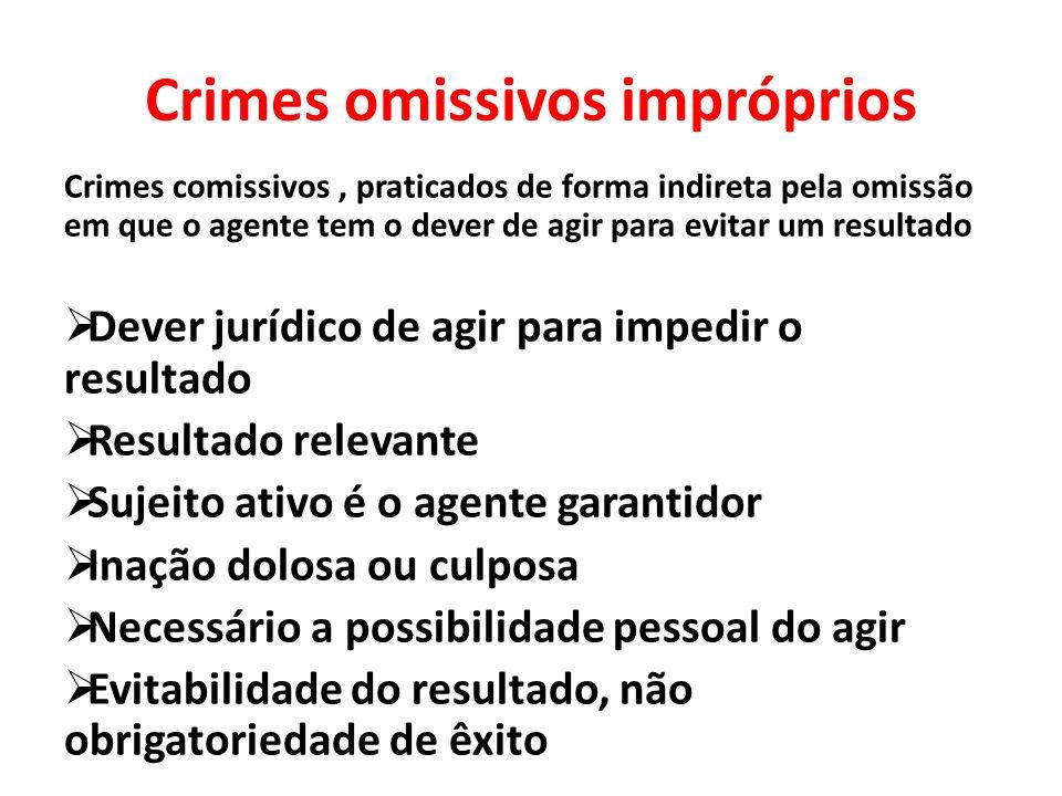 Crimes omissivos impróprios Crimes comissivos, praticados de forma indireta pela omissão em que o agente tem o dever de agir para evitar um resultado
