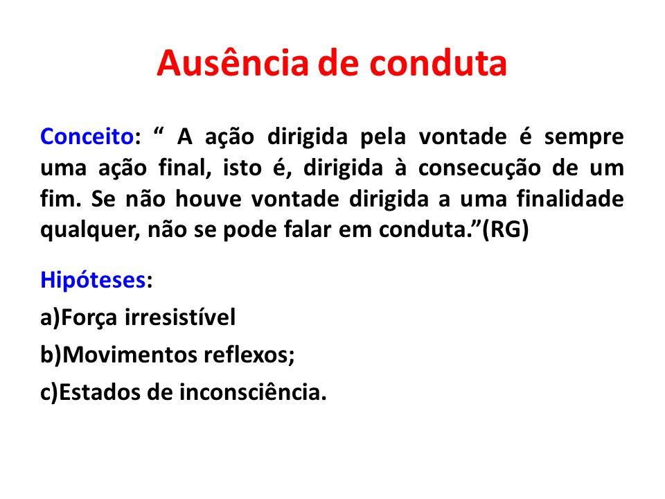 Ausência de conduta Conceito: A ação dirigida pela vontade é sempre uma ação final, isto é, dirigida à consecução de um fim. Se não houve vontade diri