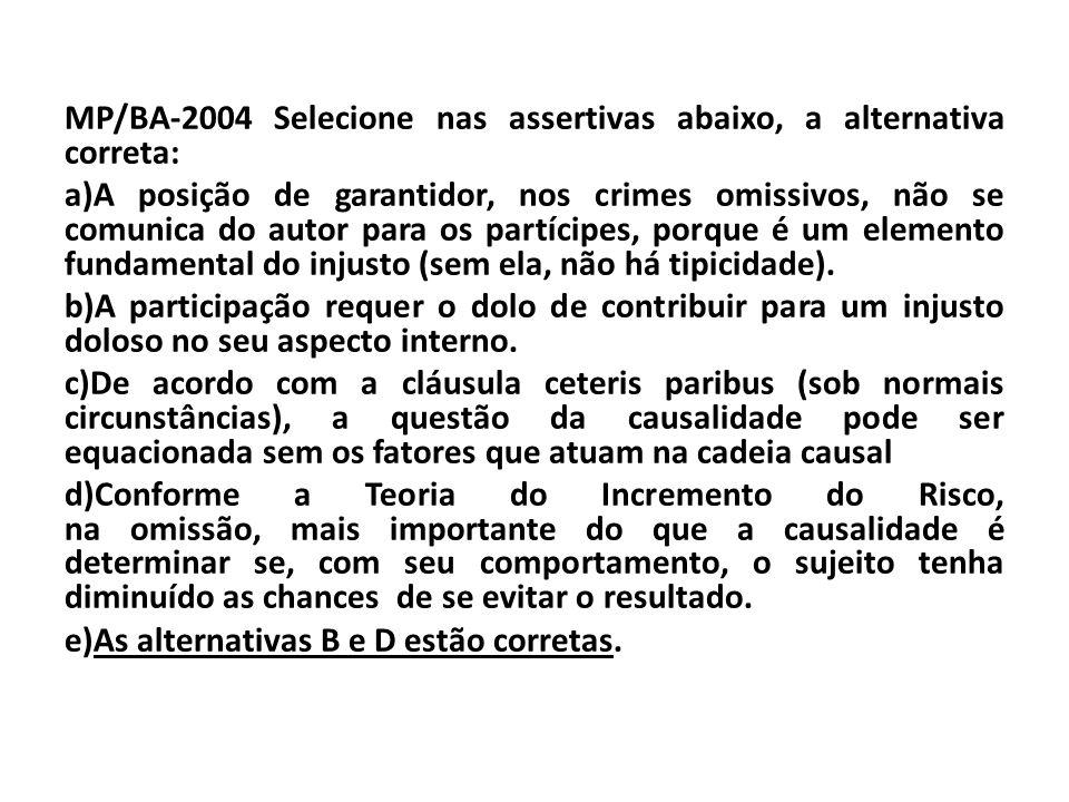 MP/BA-2004 Selecione nas assertivas abaixo, a alternativa correta: a)A posição de garantidor, nos crimes omissivos, não se comunica do autor para os p