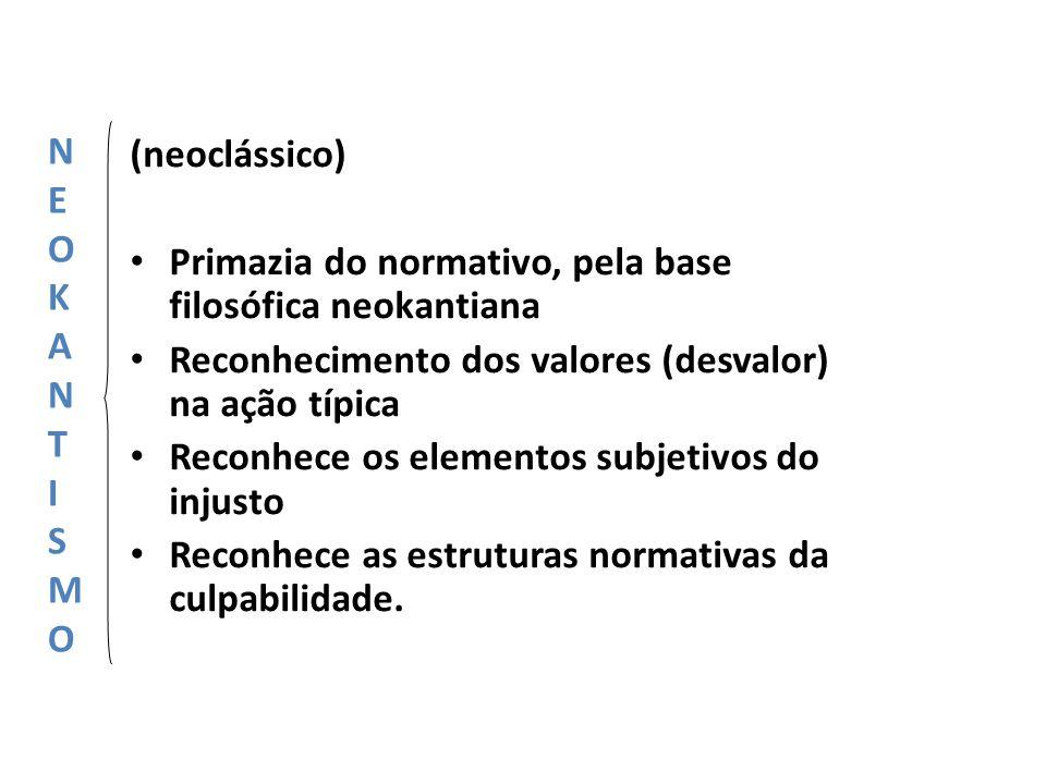 (neoclássico) Primazia do normativo, pela base filosófica neokantiana Reconhecimento dos valores (desvalor) na ação típica Reconhece os elementos subj