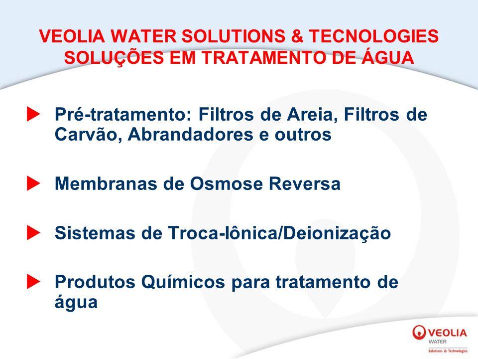 VEOLIA WATER SOLUTIONS & TECNOLOGIES SOLUÇÕES EM TRATAMENTO DE ÁGUA Pré-tratamento: Filtros de Areia, Filtros de Carvão, Abrandadores e outros Membranas de Osmose Reversa Sistemas de Troca-Iônica/Deionização Produtos Químicos para tratamento de água