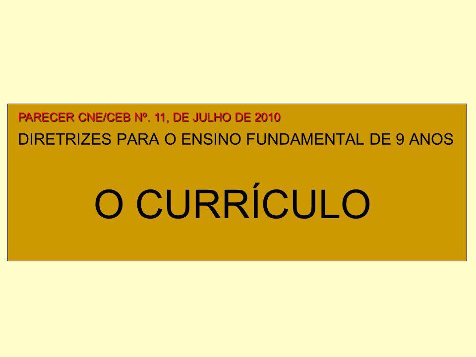 DIRETRIZES PARA O ENSINO FUNDAMENTAL DE 9 ANOS PARECER CNE/CEB Nº. 11, DE JULHO DE 2010 O CURRÍCULO