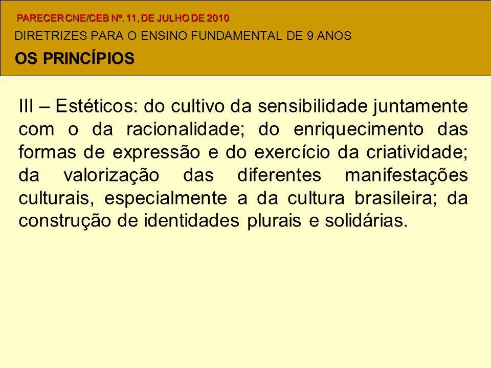 DIRETRIZES PARA O ENSINO FUNDAMENTAL DE 9 ANOS III – Estéticos: do cultivo da sensibilidade juntamente com o da racionalidade; do enriquecimento das formas de expressão e do exercício da criatividade; da valorização das diferentes manifestações culturais, especialmente a da cultura brasileira; da construção de identidades plurais e solidárias.