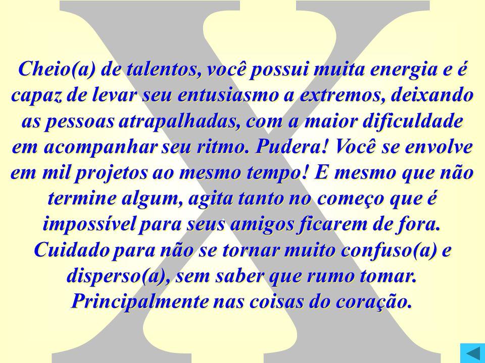 X Cheio(a) de talentos, você possui muita energia e é capaz de levar seu entusiasmo a extremos, deixando as pessoas atrapalhadas, com a maior dificuld