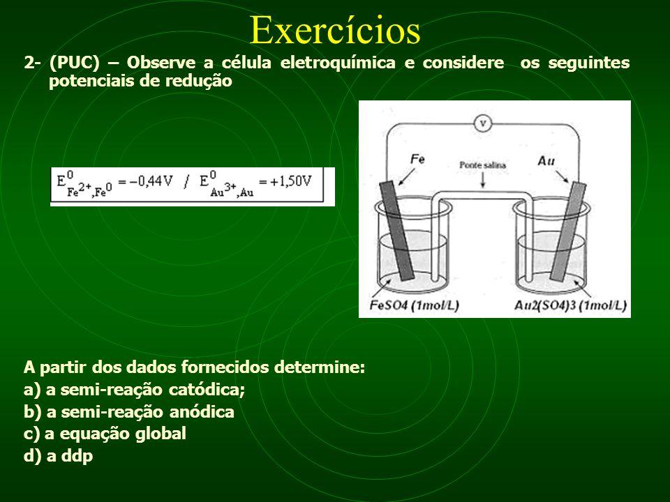 Exercícios 2- (PUC) – Observe a célula eletroquímica e considere os seguintes potenciais de redução A partir dos dados fornecidos determine: a) a semi