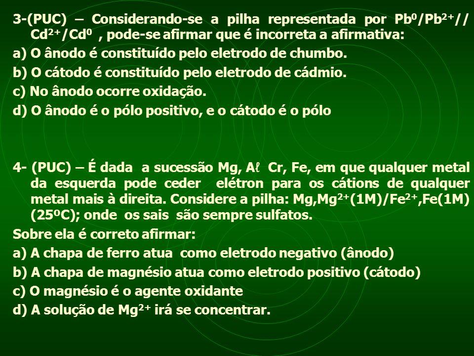 3-(PUC) – Considerando-se a pilha representada por Pb 0 /Pb 2+ // Cd 2+ /Cd 0, pode-se afirmar que é incorreta a afirmativa: a) O ânodo é constituído