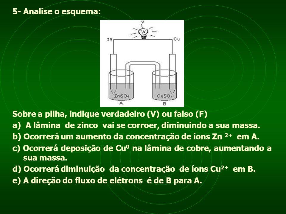 5- Analise o esquema: Sobre a pilha, indique verdadeiro (V) ou falso (F) a) A lâmina de zinco vai se corroer, diminuindo a sua massa. b) Ocorrerá um a