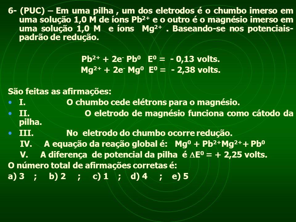 6- (PUC) – Em uma pilha, um dos eletrodos é o chumbo imerso em uma solução 1,0 M de íons Pb 2+ e o outro é o magnésio imerso em uma solução 1,0 M e ío